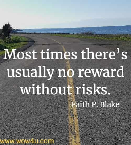Most times there's usually no reward without risks. Faith P. Blake