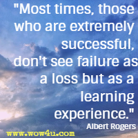 Most times, those who are extremely successful, don't see failure as a loss but as a learning experience. Albert Rogers