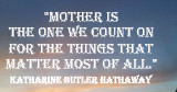 Mother is the one we count on for the things that matter most of all. Katharine Butler Hathaway