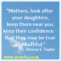 Mothers, look after your daughters, keep them near you, keep their confidence - that they may be true and faithful.  Elmina S. Taylor