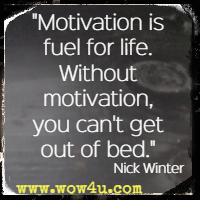 Motivation is fuel for life. Without motivation, you can't get out of bed. Nick Winter