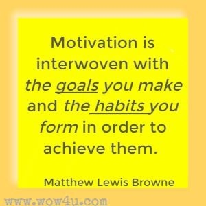Motivation is interwoven with the goals you make and the habits you form in order to achieve them. Matthew Lewis Browne