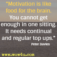 Motivation is like food for the brain. You cannot get enough in one sitting. It needs continual and regular top ups. Peter Davies
