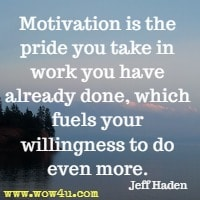 Motivation is the pride you take in work you have already done, which fuels your willingness to do even more. Jeff Haden
