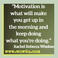 Motivation is what will make you get up in the morning and keep doing what you're doing. Rachel Rebecca Wisdom
