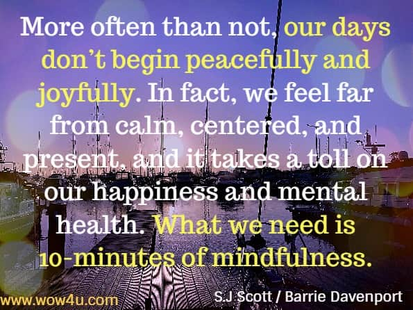 More often than not, our days don't begin peacefully and joyfully. In fact, we feel far from calm, centered, and present, and it takes a toll on our happiness and mental health. What we need is 10-minutes of mindfulness. S.J Scott / Barrie Davenport