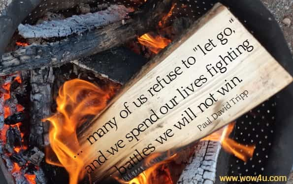 ...  many of us refuse to let go, and we spend our lives fighting  battles we will not win. Paul David Tripp