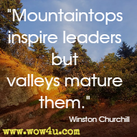 Mountaintops inspire leaders but valleys mature them. Winston Churchill