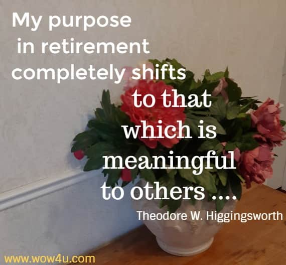 My purpose in retirement completely shifts to that which is  meaningful to others .... Theodore W. Higgingsworth