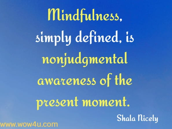 Mindfulness, simply defined, is nonjudgmental awareness of the present moment. To experience the world mindfully is to observe it (both the external and internal) without evaluation, in the here and now, with no expectation or mandate to change it. Shala Nicely, Everyday Mindfulness for OCD