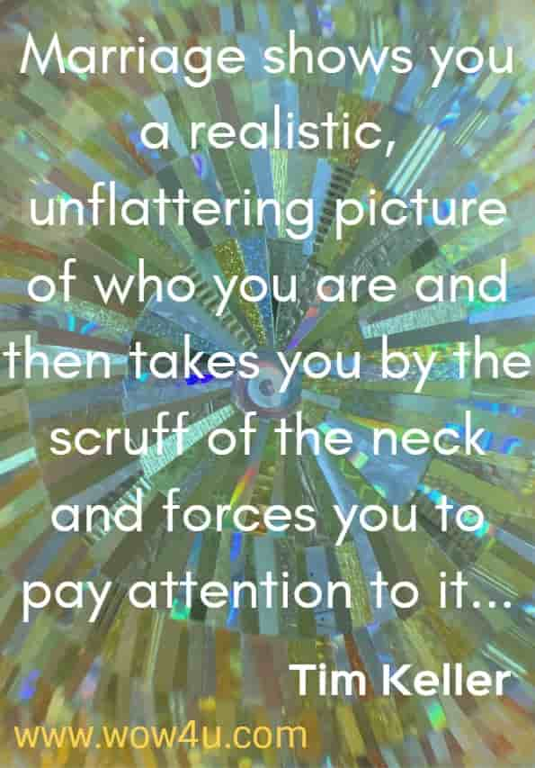 Marriage shows you a realistic, unflattering picture of who you are and then takes you by the scruff of the neck and forces you to pay attention to it. Tim Keller.  The meaning of Marriage.