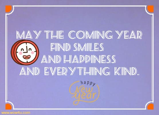 May the coming year find smiles and happiness and everything kind.