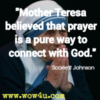 Mother Teresa believed that prayer is a pure way to connect with God. Scarlett Johnson