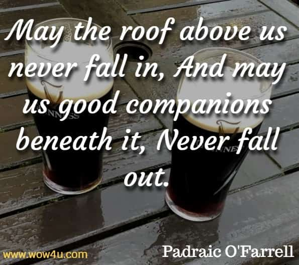 May the roof above us never fall in, And may us good companions beneath it, Never fall out. Padraic O'Farrell , Irish Blessings Toasts & Curses