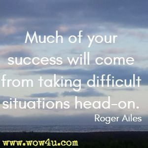 Much of your success will come from taking difficult situations head-on. Roger Ailes