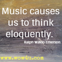 Music causes us to think eloquently.  Ralph Waldo Emerson