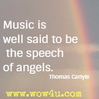Music is well said to be the speech of angels. Thomas Carlyle