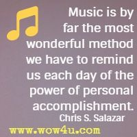 Music is  by far the most wonderful method we have to remind us each day of the  power of personal accomplishment. Chris S. Salazar