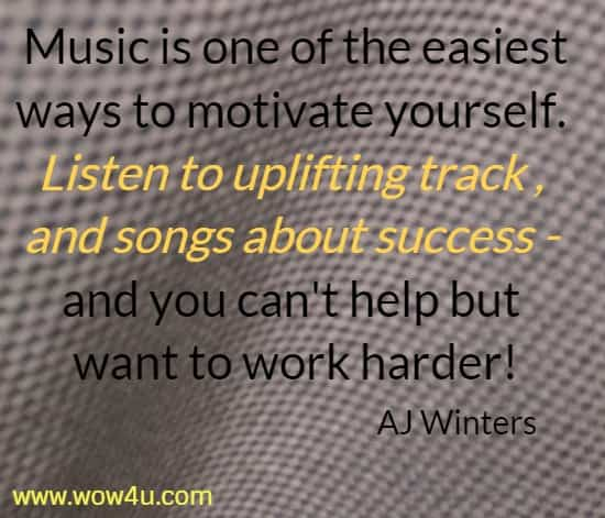 Music is one of the easiest ways to motivate yourself.  Listen to uplifting track , and songs about success -  and you can't help but want to work harder!   AJ Winters