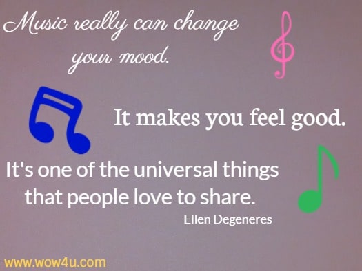 Music really can change your mood. It makes you feel good. It's one of the universal things that people love to share. Ellen Degeneres