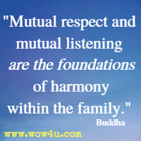 Mutual respect and mutual listening are the foundations of harmony within the family. Buddha