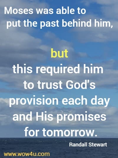 Moses was able to put the past behind him, but this required him to trust God's provision each day and His promises for tomorrow.    Randall Stewart