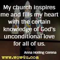 My church inspires me and fills my heart with the certain knowledge of God's unconditional love for all of us. Anna Holling Cerena