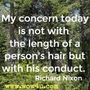 My concern today is not with the length of a person's hair but with his conduct. Richard Nixon