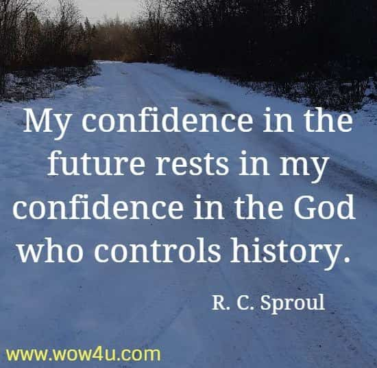 My confidence in the future rests in my confidence in the God  who controls history. R. C. Sproul