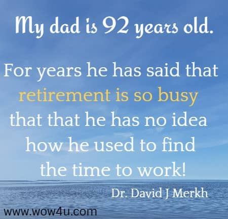 My dad is 92 years old. For years he has said that retirement is so busy that that he has no idea how he used to find the time to work! Dr. David J Merkh
