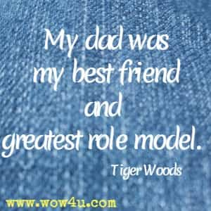 My dad was my best friend and greatest role model. Tiger Woods