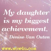 My daughter is my biggest achievement.  Denise Van Outen