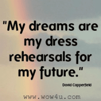 My dreams are my dress rehearsals for my future. David Copperfield