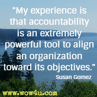 My experience is that accountability is an extremely powerful tool to align an organization toward its objectives. Susan Gomez