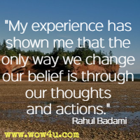 My experience has shown me that the only way we change our belief is through our thoughts and actions. Rahul Badami