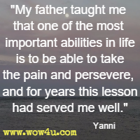 My father taught me that one of the most important abilities in life is to be able to take the pain and persevere, and for years this lesson had served me well. Yanni