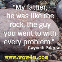 My father, he was like the rock, the guy you went to with every problem.  Gwyneth Paltrow