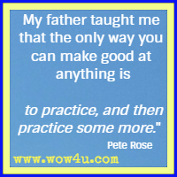 My father taught me that the only way you can make good at anything is to practice, and then practice some more.  Pete Rose