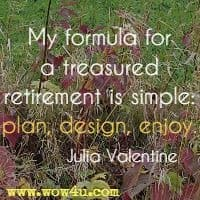 My formula for a treasured retirement is simple: plan, design, enjoy. Julia Valentine