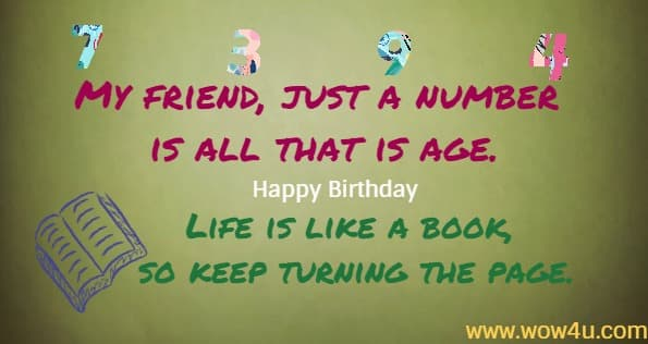 My friend, just a number is all that is age. Happy Birthday Life is like a book, so keep turning the page.