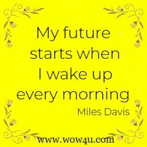 My future starts when I wake up every morning Miles Davis