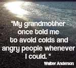 Sadly, some folks want others to feel their pain, to hurt as much as they do - or more. My grandmother once told me to avoid colds and angry people whenever I could. It's sound advice. Walter Anderson