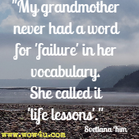 My grandmother never had a word for failure in her vocabulary. She called it life lessons. Svetlana Kim