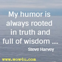 My humor is always rooted in truth and full of wisdom .... Steve Harvey