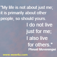 My life is not about just me; it is primarily about other people, so should yours. I do not live just for me; I also live for others. Phnuel Muverengwi