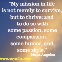 My mission in life is not merely to survive, but to thrive; and to do so with some passion, some compassion, some humor, and some style. Maya Angelou