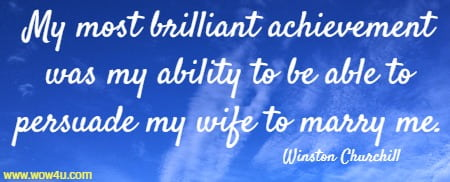 My most brilliant achievement was my ability to be able to persuade my wife to marry me. Winston Churchill