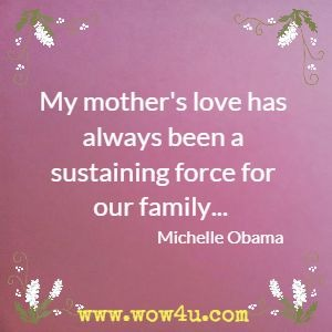 My mother's love has always been a sustaining force for our family... Michelle Obama