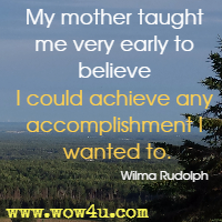 My mother taught me very early to believe I could achieve any accomplishment I wanted to. Wilma Rudolph