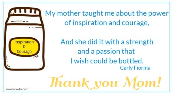 My mother taught me about the power of inspiration and courage,  And she did it with a strength and a passion that I wish could be bottled.  Carly Fiorina  Thank you Mom!